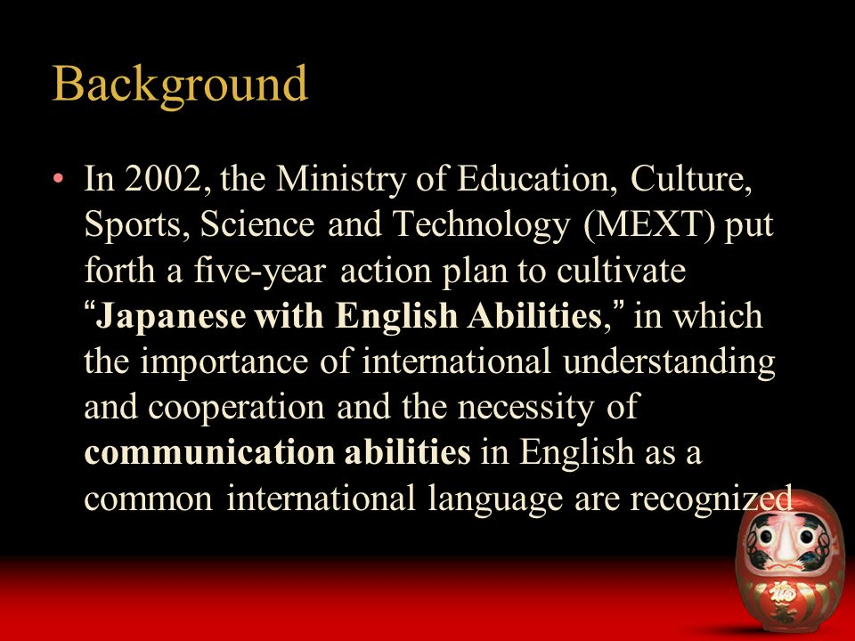 Background In 2002, the Ministry of Education, Culture, Sports, Science and Technology (MEXT) put forth a five-year action plan to cultivate Japanese with English Abilities, in which the importance of international understanding and cooperation and the necessity of communication abilities in English as a common international language are recognized