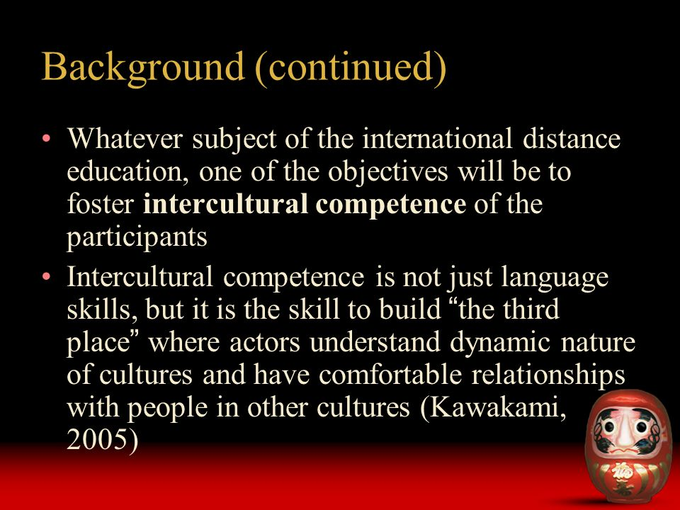 Whatever subject of the international distance education, one of the objectives will be to foster intercultural competence of the participants Intercultural competence is not just language skills, but it is the skill to build the third place where actors understand dynamic nature of cultures and have comfortable relationships with people in other cultures (Kawakami, 2005) Background (continued)