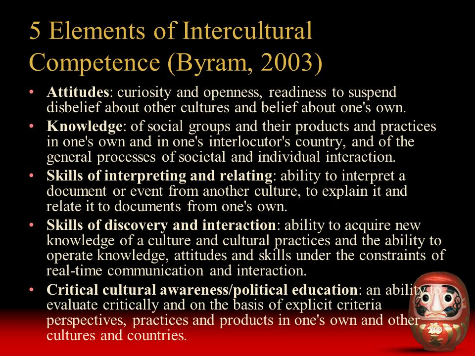 5 Elements of Intercultural Competence (Byram, 2003) Attitudes: curiosity and openness, readiness to suspend disbelief about other cultures and belief about one s own.