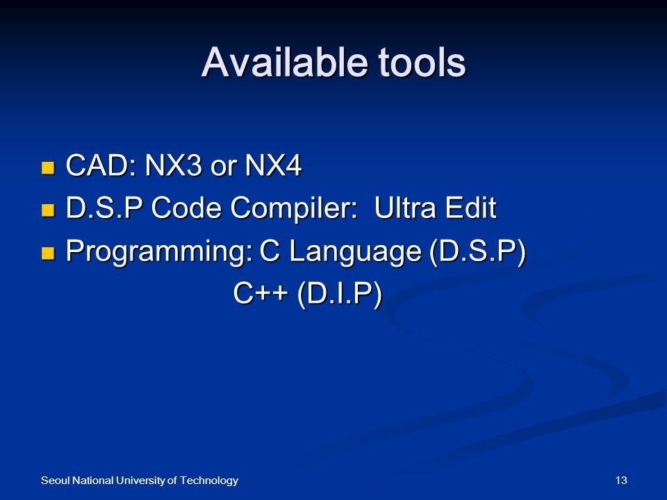 Available tools CAD: NX3 or NX4 CAD: NX3 or NX4 D.S.P Code Compiler:Ultra Edit D.S.P Code Compiler:Ultra Edit Programming: C Language (D.S.P) Programming: C Language (D.S.P) C++ (D.I.P) C++ (D.I.P) 13Seoul National University of Technology