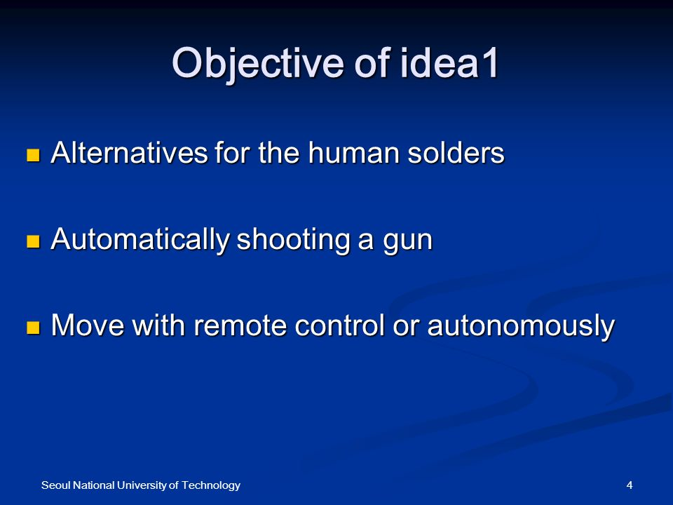 Objective of idea1 Alternatives for the human solders Alternatives for the human solders Automatically shooting a gun Automatically shooting a gun Move with remote control or autonomously Move with remote control or autonomously 4Seoul National University of Technology