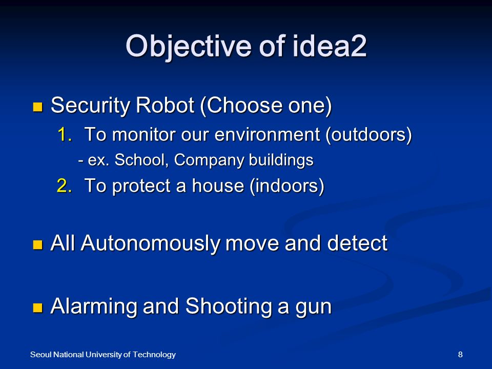 Objective of idea2 Security Robot (Choose one) Security Robot (Choose one) To monitor our environment (outdoors) To monitor our environment (outdoors)