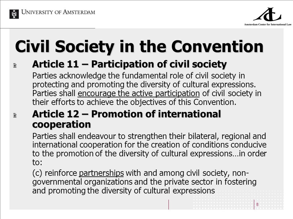 8 Civil Society in the Convention Article 11 – Participation of civil society Article 11 – Participation of civil society Parties acknowledge the fundamental role of civil society in protecting and promoting the diversity of cultural expressions.