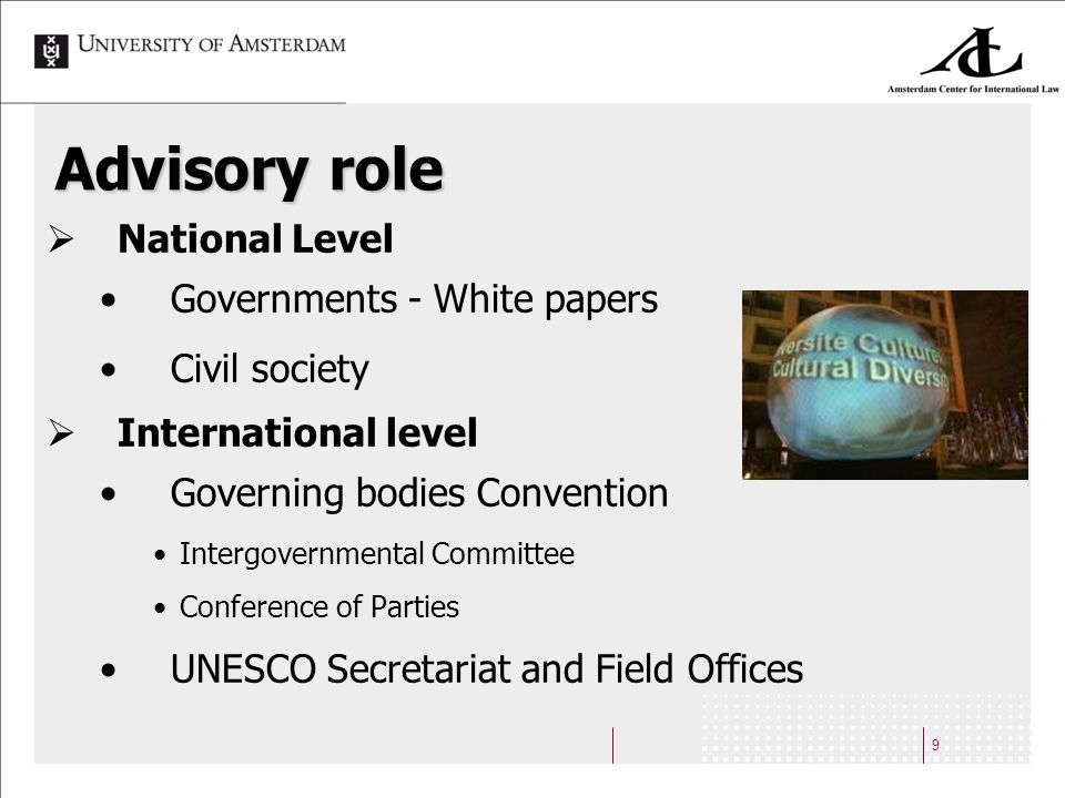 9 Advisory role National Level Governments - White papers Civil society International level Governing bodies Convention Intergovernmental Committee Conference of Parties UNESCO Secretariat and Field Offices