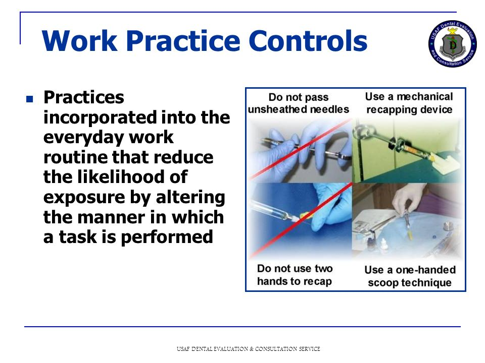 USAF DENTAL EVALUATION & CONSULTATION SERVICE Work Practice Controls Practices incorporated into the everyday work routine that reduce the likelihood of exposure by altering the manner in which a task is performed