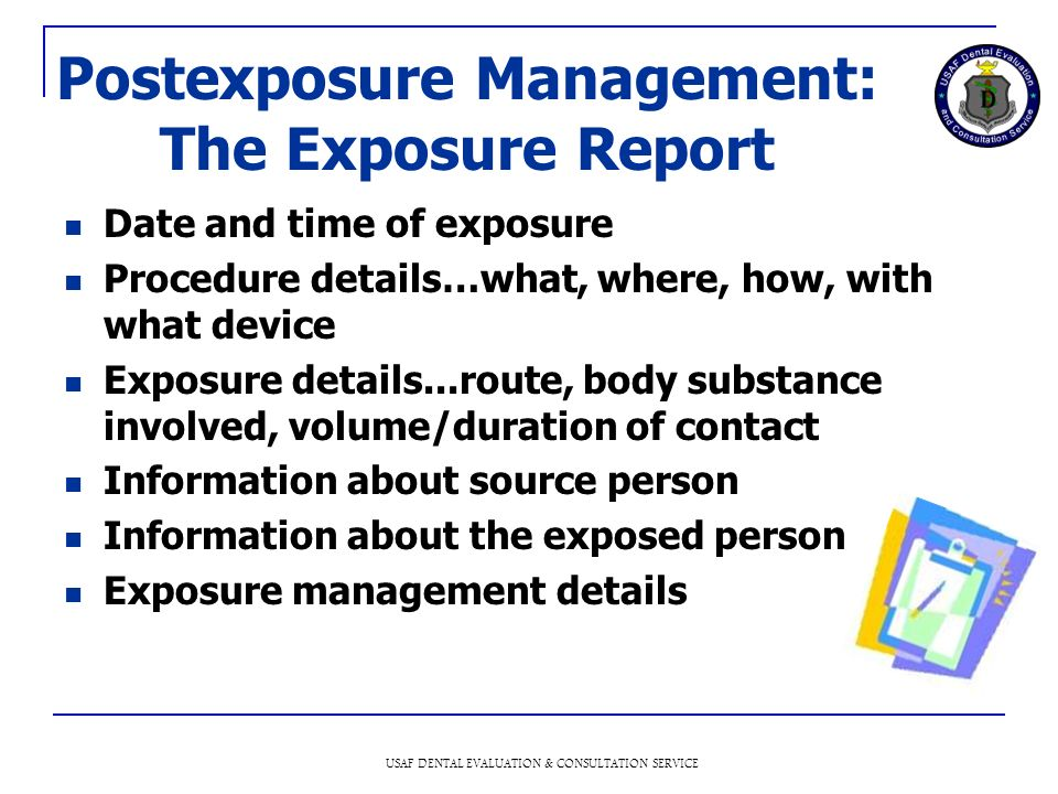 USAF DENTAL EVALUATION & CONSULTATION SERVICE Postexposure Management: The Exposure Report Date and time of exposure Procedure details…what, where, how, with what device Exposure details...route, body substance involved, volume/duration of contact Information about source person Information about the exposed person Exposure management details