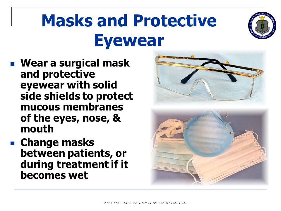 USAF DENTAL EVALUATION & CONSULTATION SERVICE Masks and Protective Eyewear Wear a surgical mask and protective eyewear with solid side shields to protect mucous membranes of the eyes, nose, & mouth Change masks between patients, or during treatment if it becomes wet