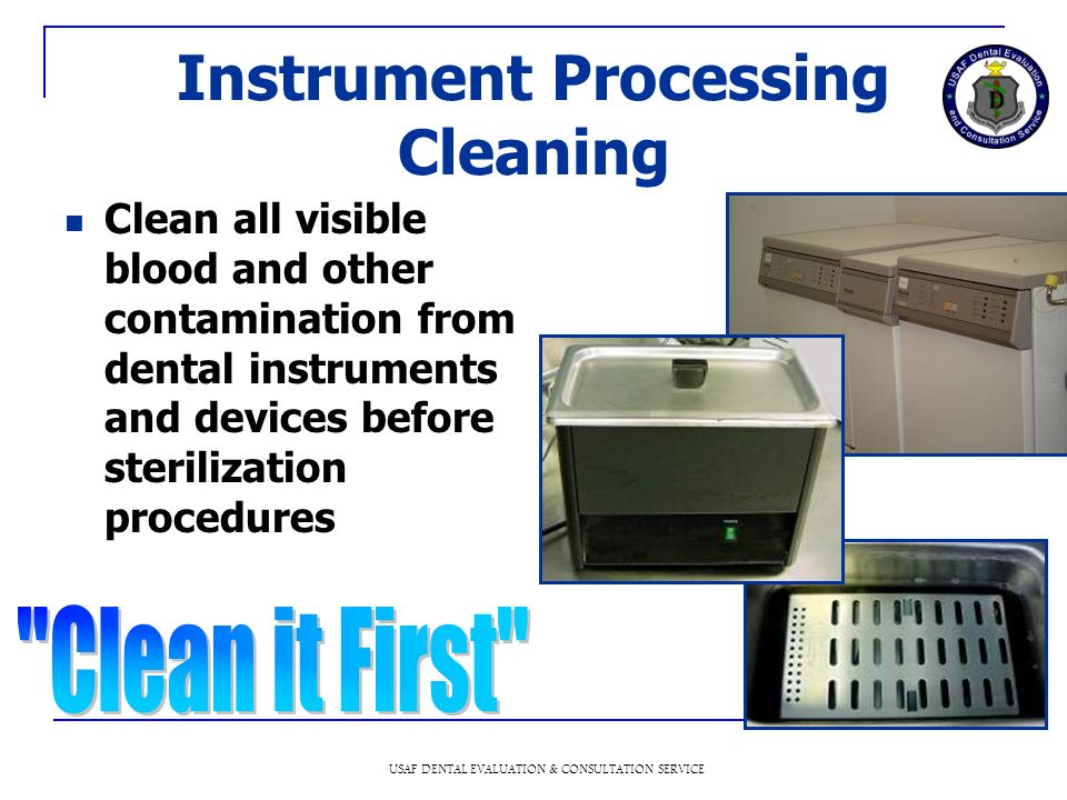 USAF DENTAL EVALUATION & CONSULTATION SERVICE Instrument Processing Cleaning Clean all visible blood and other contamination from dental instruments and devices before sterilization procedures