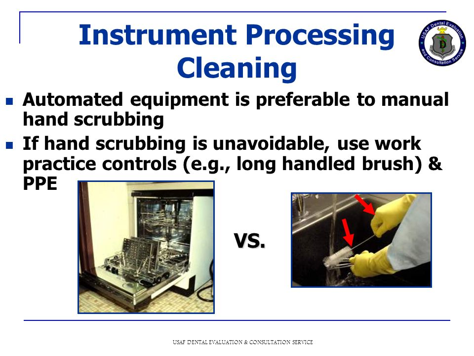USAF DENTAL EVALUATION & CONSULTATION SERVICE Instrument Processing Cleaning Automated equipment is preferable to manual hand scrubbing If hand scrubbing is unavoidable, use work practice controls (e.g., long handled brush) & PPE VS.