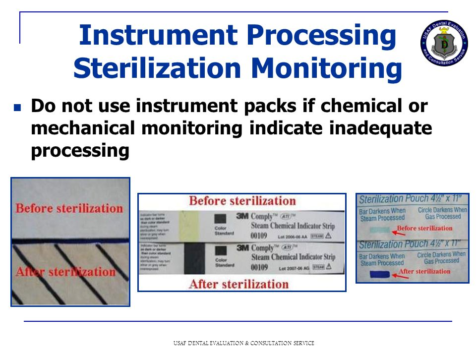 USAF DENTAL EVALUATION & CONSULTATION SERVICE Instrument Processing Sterilization Monitoring Do not use instrument packs if chemical or mechanical monitoring indicate inadequate processing