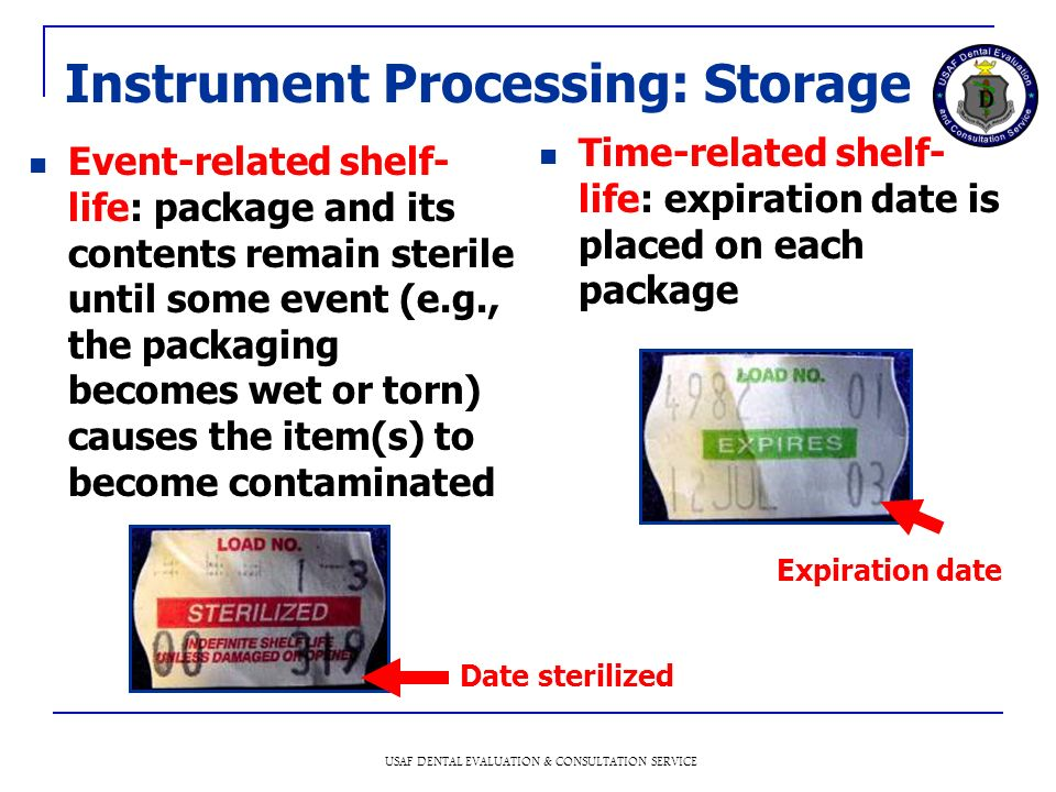 USAF DENTAL EVALUATION & CONSULTATION SERVICE Instrument Processing: Storage Event-related shelf- life: package and its contents remain sterile until some event (e.g., the packaging becomes wet or torn) causes the item(s) to become contaminated Time-related shelf- life: expiration date is placed on each package Date sterilized Expiration date