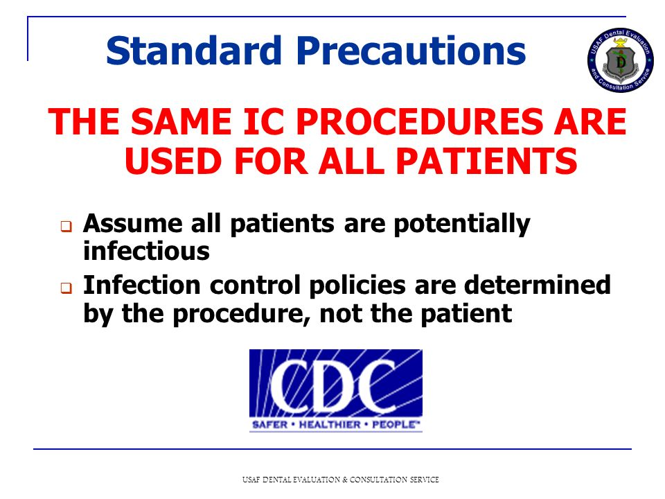 USAF DENTAL EVALUATION & CONSULTATION SERVICE Standard Precautions THE SAME IC PROCEDURES ARE USED FOR ALL PATIENTS Assume all patients are potentially infectious Infection control policies are determined by the procedure, not the patient