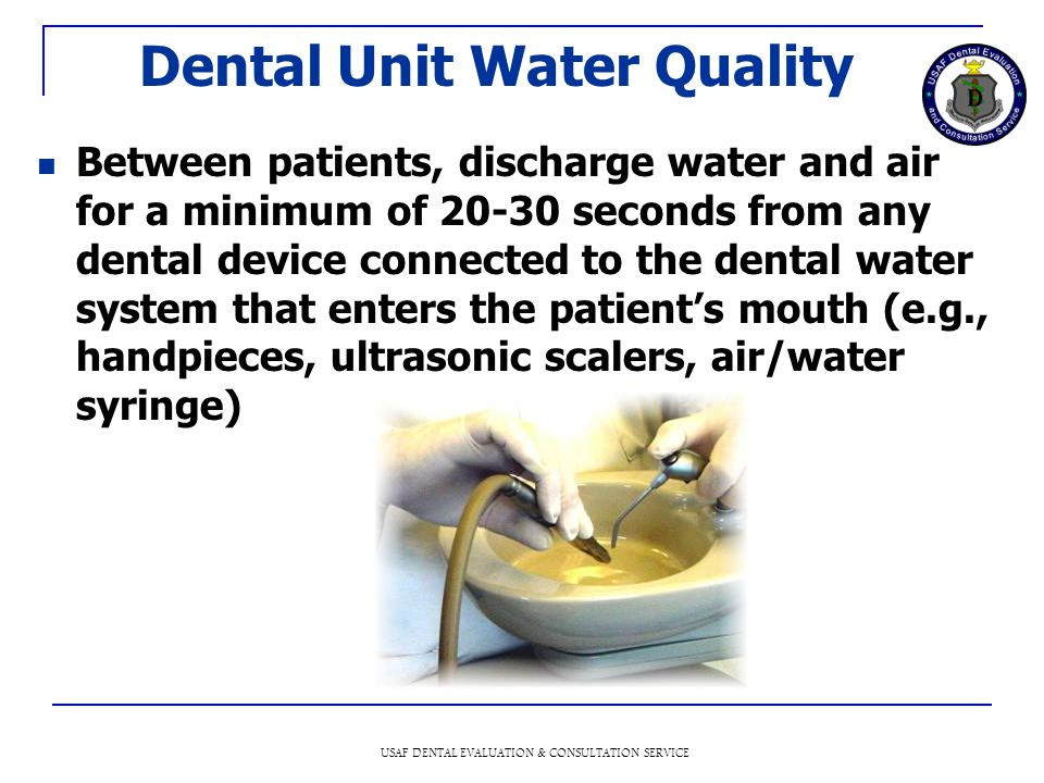 USAF DENTAL EVALUATION & CONSULTATION SERVICE Dental Unit Water Quality Between patients, discharge water and air for a minimum of 20-30 seconds from any dental device connected to the dental water system that enters the patients mouth (e.g., handpieces, ultrasonic scalers, air/water syringe)