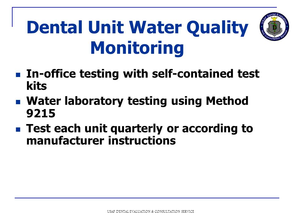 USAF DENTAL EVALUATION & CONSULTATION SERVICE Dental Unit Water Quality Monitoring In-office testing with self-contained test kits Water laboratory testing using Method 9215 Test each unit quarterly or according to manufacturer instructions