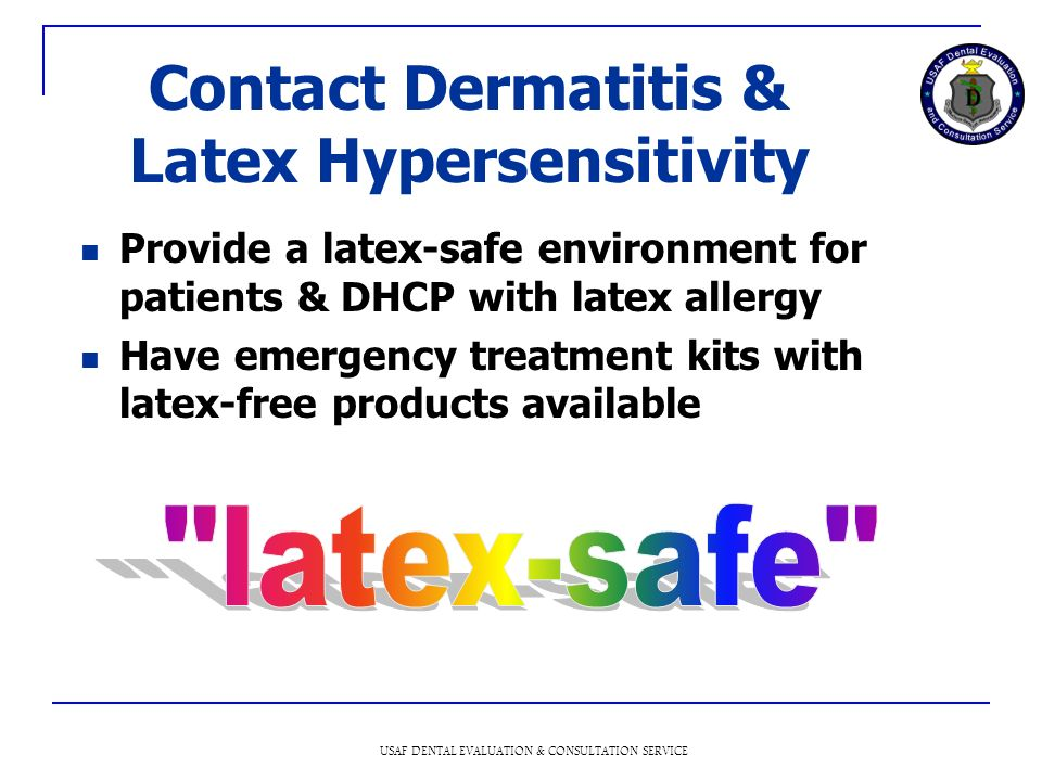USAF DENTAL EVALUATION & CONSULTATION SERVICE Contact Dermatitis & Latex Hypersensitivity Provide a latex-safe environment for patients & DHCP with latex allergy Have emergency treatment kits with latex-free products available