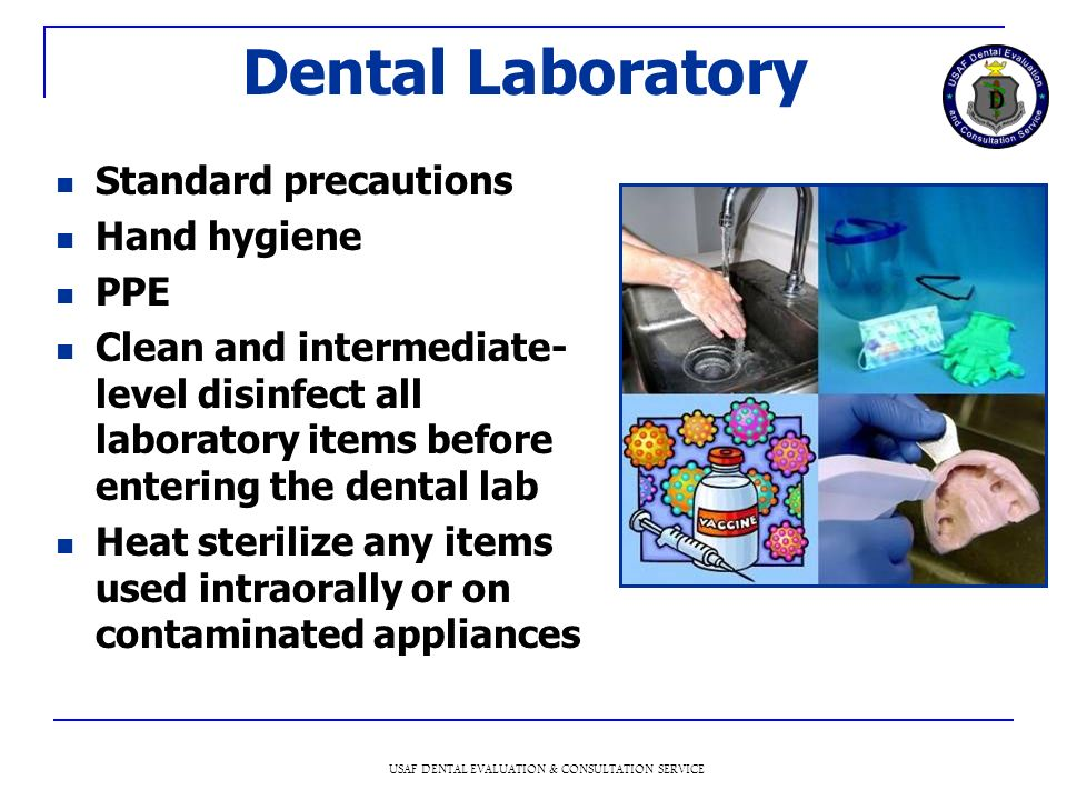 USAF DENTAL EVALUATION & CONSULTATION SERVICE Dental Laboratory Standard precautions Hand hygiene PPE Clean and intermediate- level disinfect all laboratory items before entering the dental lab Heat sterilize any items used intraorally or on contaminated appliances