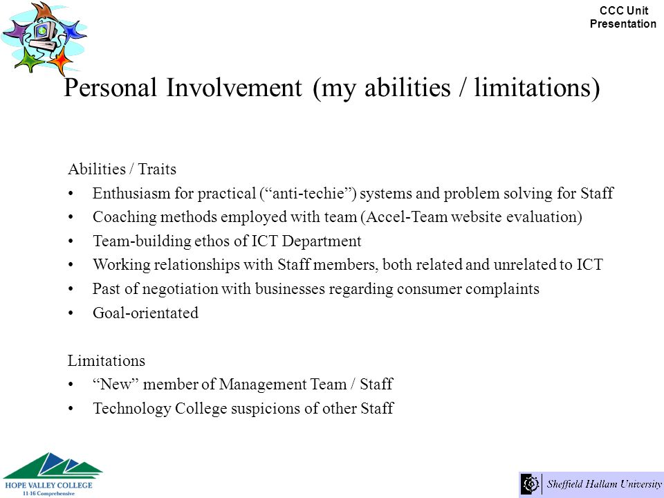 CCC Unit Presentation Personal Involvement (my abilities / limitations) Abilities / Traits Enthusiasm for practical (anti-techie) systems and problem solving for Staff Coaching methods employed with team (Accel-Team website evaluation) Team-building ethos of ICT Department Working relationships with Staff members, both related and unrelated to ICT Past of negotiation with businesses regarding consumer complaints Goal-orientated Limitations New member of Management Team / Staff Technology College suspicions of other Staff