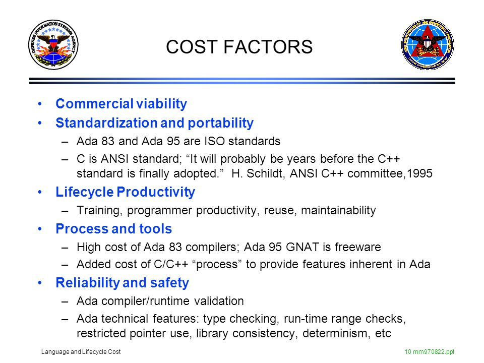 Language and Lifecycle Cost10 mm970822.ppt COST FACTORS Commercial viability Standardization and portability –Ada 83 and Ada 95 are ISO standards –C i