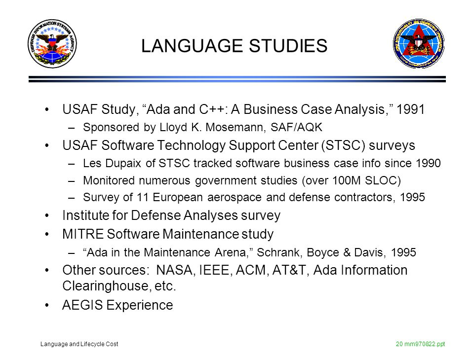 Language and Lifecycle Cost20 mm970822.ppt LANGUAGE STUDIES USAF Study, Ada and C++: A Business Case Analysis, 1991 –Sponsored by Lloyd K. Mosemann, S