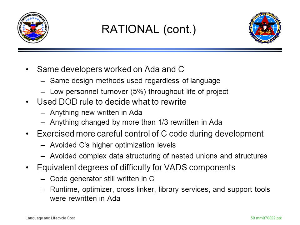 Language and Lifecycle Cost59 mm970822.ppt RATIONAL (cont.) Same developers worked on Ada and C –Same design methods used regardless of language –Low