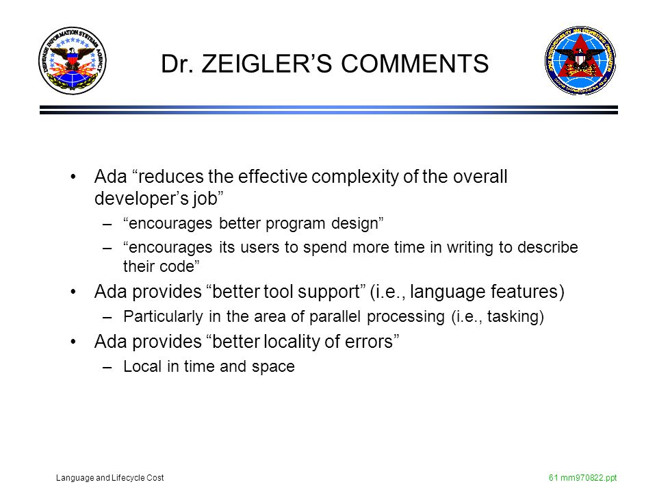 Language and Lifecycle Cost61 mm970822.ppt Dr. ZEIGLERS COMMENTS Ada reduces the effective complexity of the overall developers job –encourages better