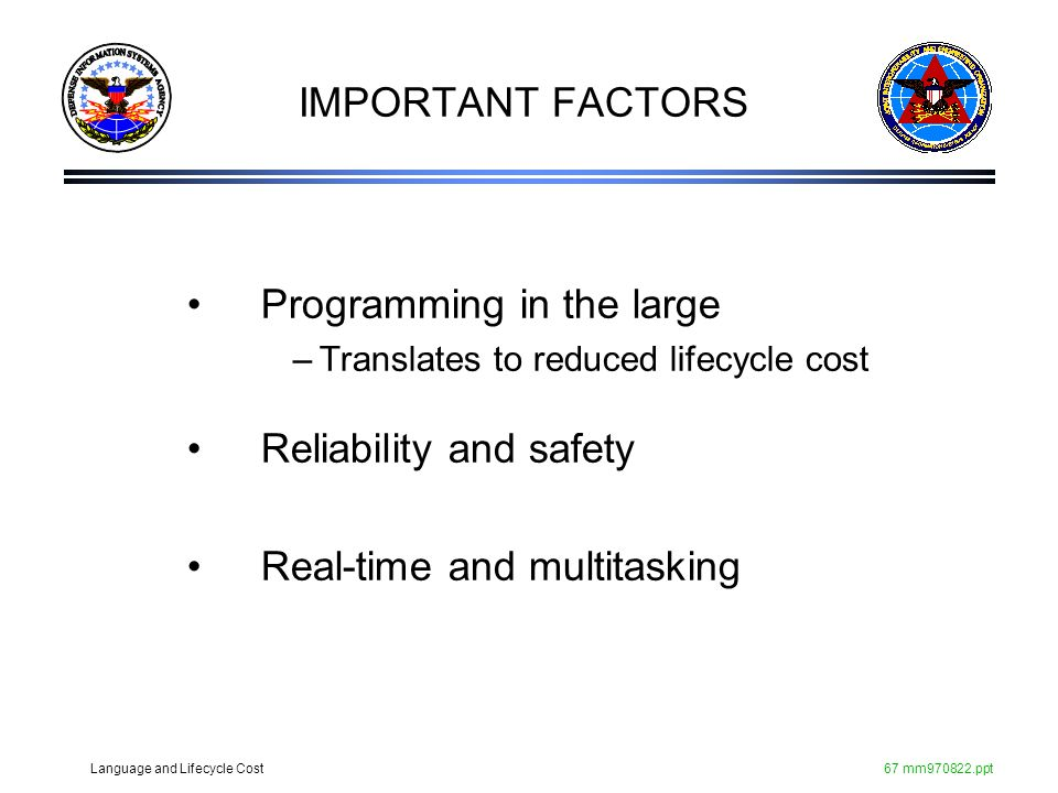 Language and Lifecycle Cost67 mm970822.ppt IMPORTANT FACTORS Programming in the large –Translates to reduced lifecycle cost Reliability and safety Rea
