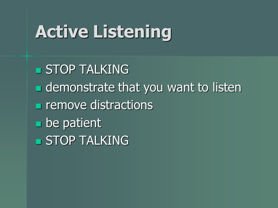 Active Listening STOP TALKING STOP TALKING demonstrate that you want to listen demonstrate that you want to listen remove distractions remove distract