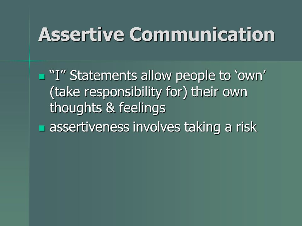Assertive Communication I Statements allow people to own (take responsibility for) their own thoughts & feelings I Statements allow people to own (tak