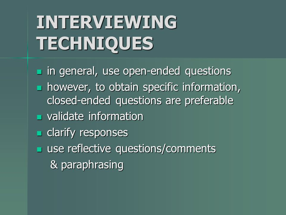 INTERVIEWING TECHNIQUES in general, use open-ended questions in general, use open-ended questions however, to obtain specific information, closed-ende