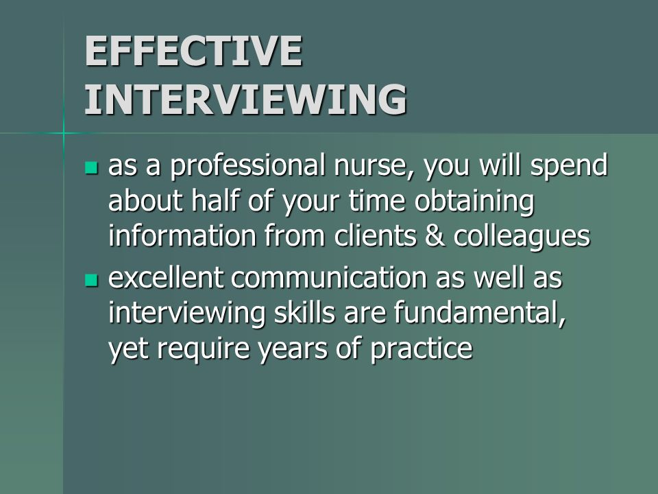 EFFECTIVE INTERVIEWING as a professional nurse, you will spend about half of your time obtaining information from clients & colleagues as a profession