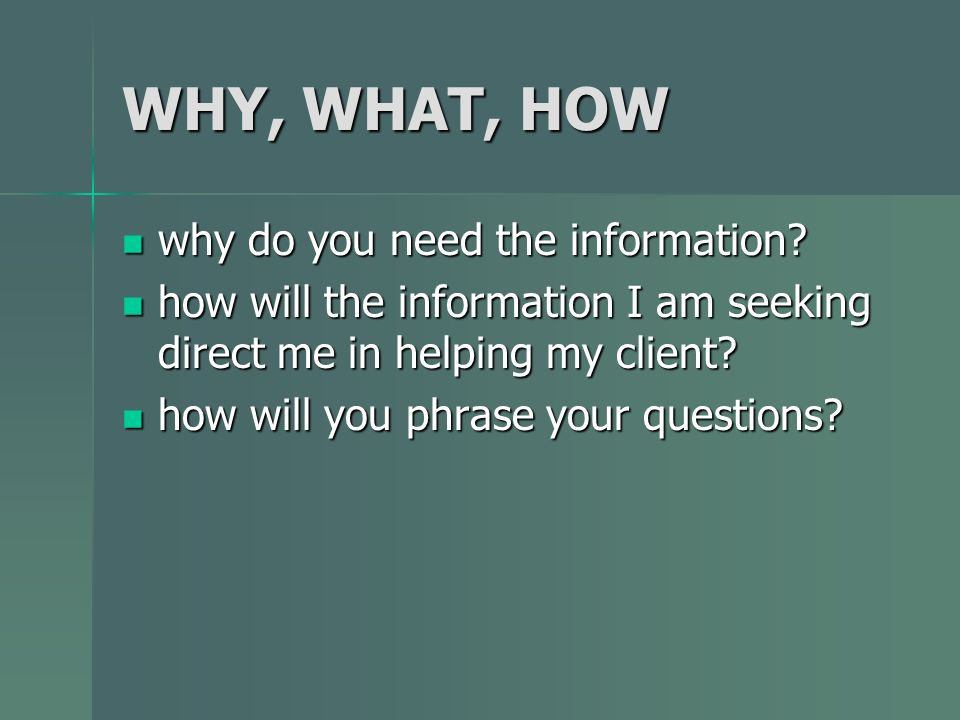 WHY, WHAT, HOW why do you need the information? why do you need the information? how will the information I am seeking direct me in helping my client?