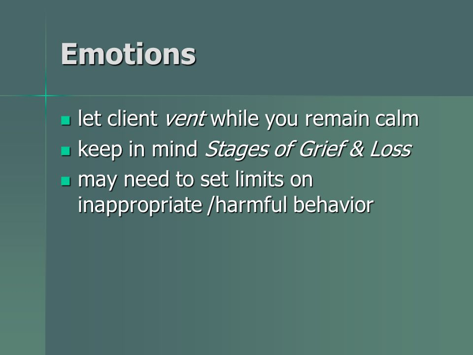 Emotions let client vent while you remain calm let client vent while you remain calm keep in mind Stages of Grief & Loss keep in mind Stages of Grief