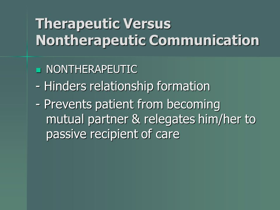 Therapeutic Versus Nontherapeutic Communication NONTHERAPEUTIC NONTHERAPEUTIC - Hinders relationship formation - Prevents patient from becoming mutual