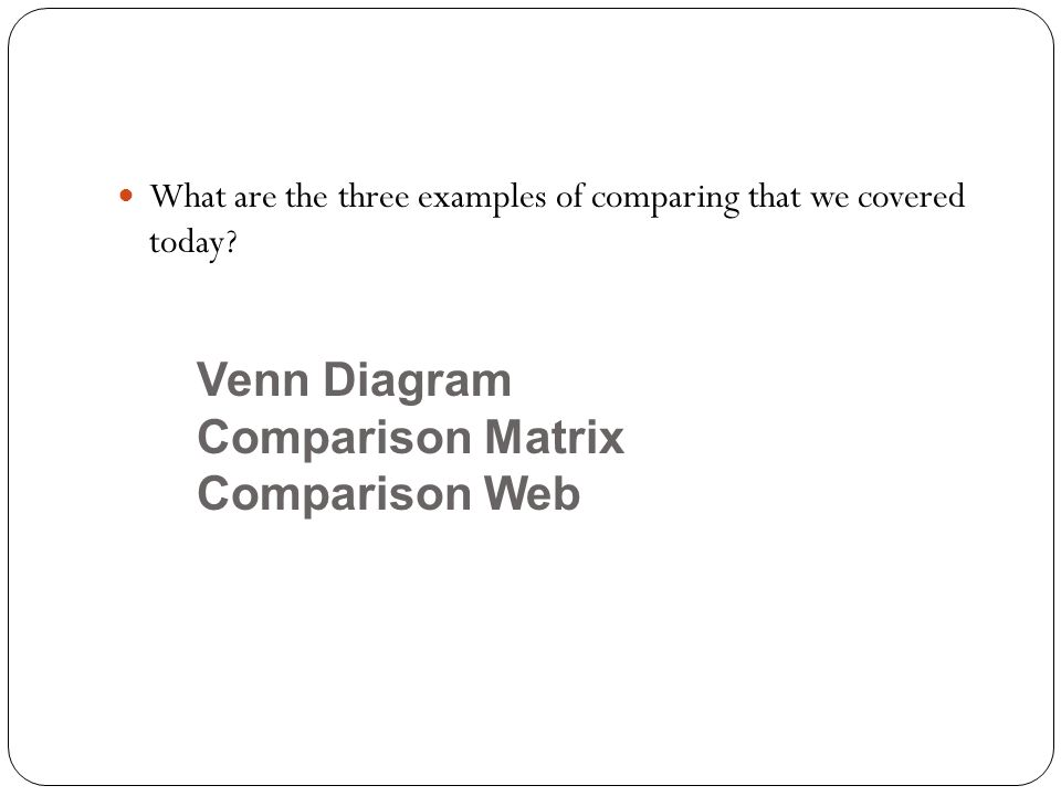 What are the three examples of comparing that we covered today? Venn Diagram Comparison Matrix Comparison Web