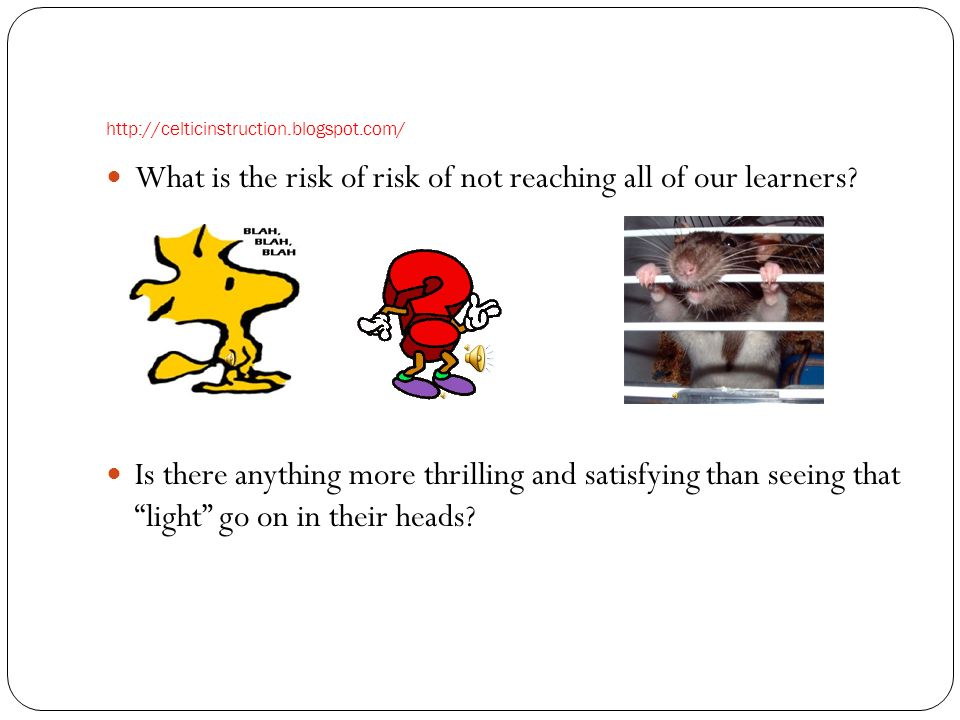 http://celticinstruction.blogspot.com/ What is the risk of risk of not reaching all of our learners? Is there anything more thrilling and satisfying t