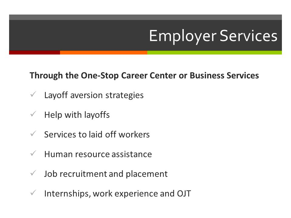 Employer Services Through the One-Stop Career Center or Business Services Layoff aversion strategies Help with layoffs Services to laid off workers Human resource assistance Job recruitment and placement Internships, work experience and OJT