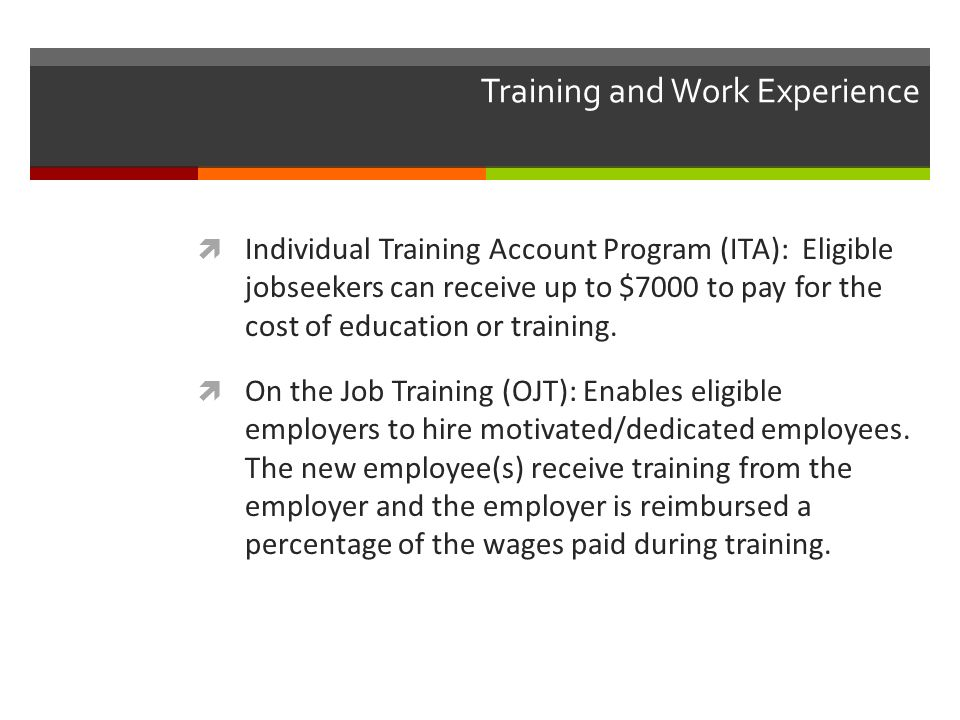 Training and Work Experience Individual Training Account Program (ITA): Eligible jobseekers can receive up to $7000 to pay for the cost of education or training.