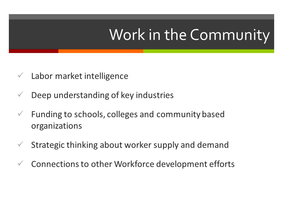 Work in the Community Labor market intelligence Deep understanding of key industries Funding to schools, colleges and community based organizations Strategic thinking about worker supply and demand Connections to other Workforce development efforts