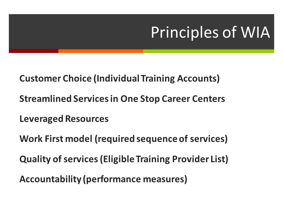 Principles of WIA Customer Choice (Individual Training Accounts) Streamlined Services in One Stop Career Centers Leveraged Resources Work First model (required sequence of services) Quality of services (Eligible Training Provider List) Accountability (performance measures)