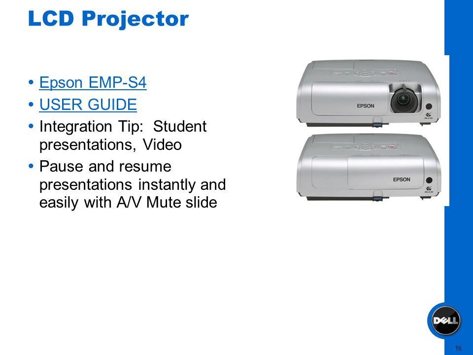 16 LCD Projector Epson EMP-S4 USER GUIDE Integration Tip: Student presentations, Video Pause and resume presentations instantly and easily with A/V Mu
