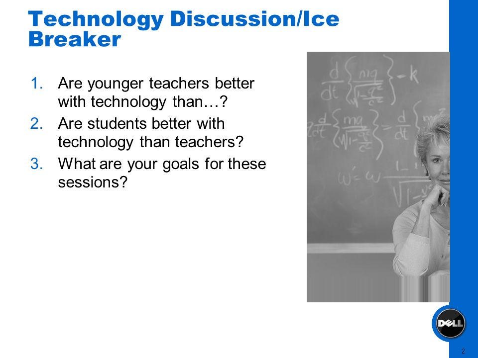2 Technology Discussion/Ice Breaker 1.Are younger teachers better with technology than…? 2.Are students better with technology than teachers? 3.What a