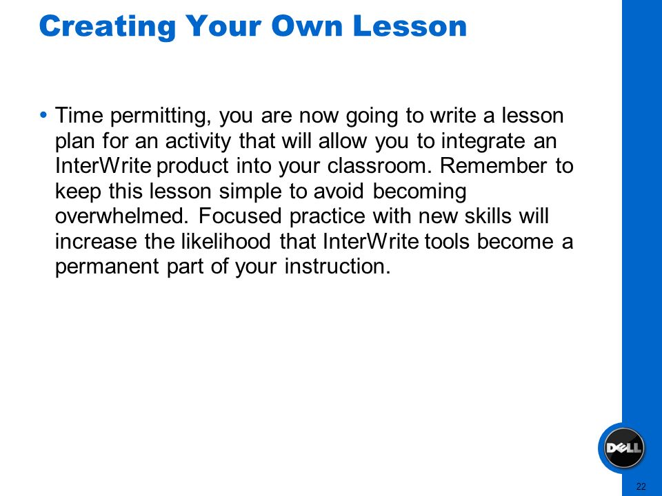 22 Creating Your Own Lesson Time permitting, you are now going to write a lesson plan for an activity that will allow you to integrate an InterWrite p