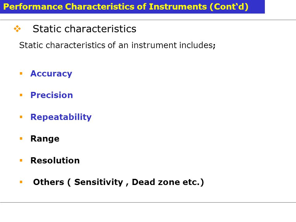 Static characteristics Static characteristics of an instrument includes ; Accuracy Precision Repeatability Range Resolution Others ( Sensitivity, Dead