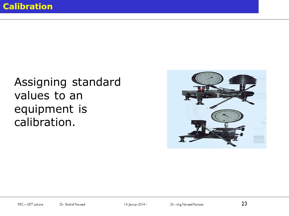Calibration Assigning standard values to an equipment is calibration. PEC – UET Lahore Dr. Shahid Naveed 14. Januar 2014 / Dr. –Ing Naveed Ramzan 23