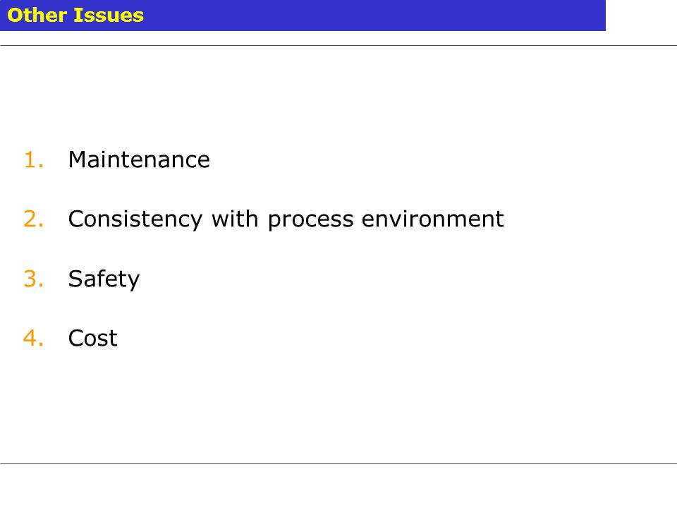 Other Issues 1.Maintenance 2.Consistency with process environment 3.Safety 4.Cost