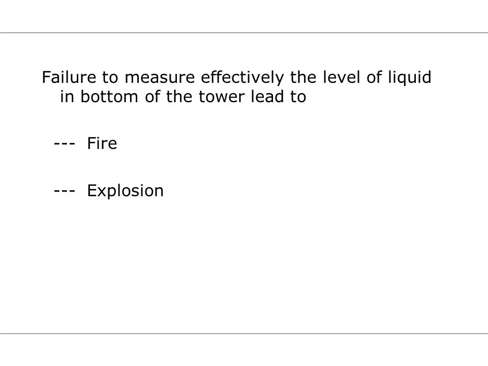 Failure to measure effectively the level of liquid in bottom of the tower lead to --- Fire --- Explosion