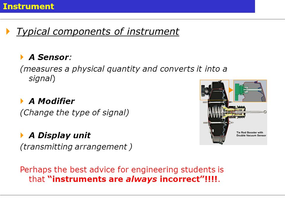 Instrument Typical components of instrument A Sensor: (measures a physical quantity and converts it into a signal) A Modifier (Change the type of sign