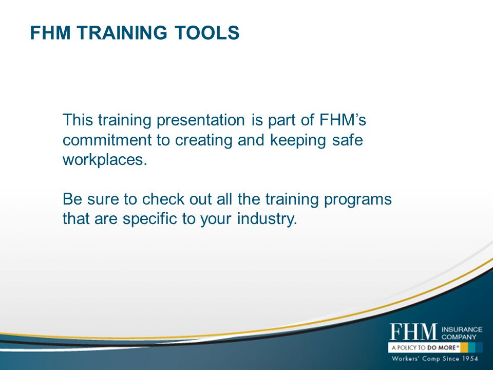 FHM TRAINING TOOLS This training presentation is part of FHMs commitment to creating and keeping safe workplaces. Be sure to check out all the trainin