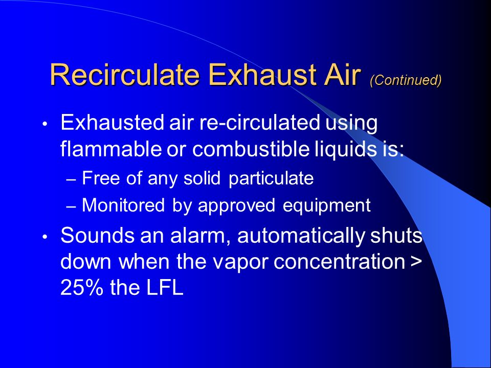 Recirculate Exhaust Air (Continued) Exhausted air re-circulated using flammable or combustible liquids is: – Free of any solid particulate – Monitored