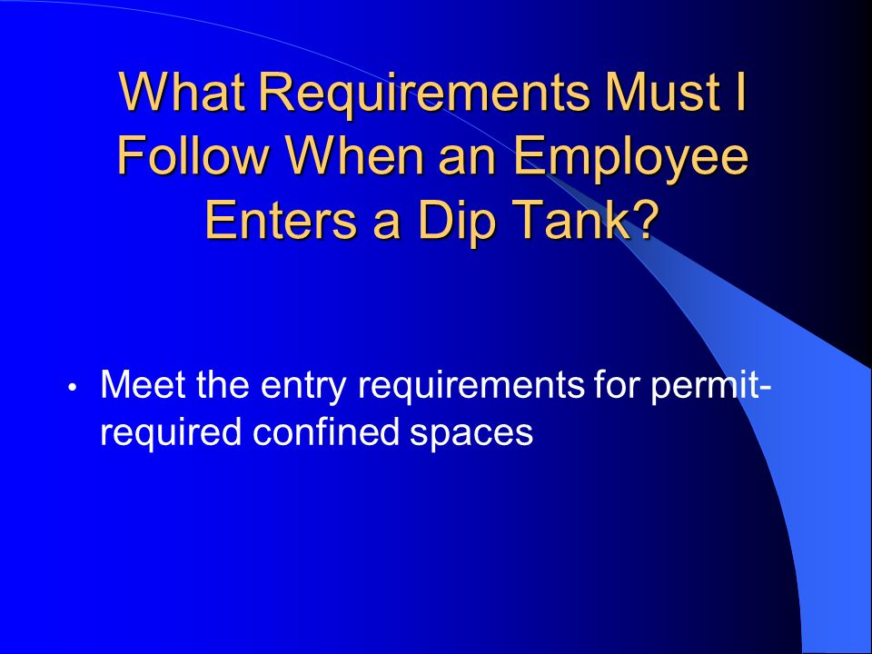 What Requirements Must I Follow When an Employee Enters a Dip Tank? Meet the entry requirements for permit- required confined spaces